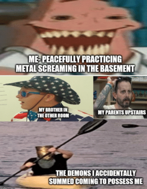 Happens every time....: ME-PEACEFULLY PRACTICING  METAL SCREAMING IN THE BASEMENT  MY BROTHER IN  THE OTHER ROOM  MY PARENTS UPSTAIRS  THE DEMONS I ACCIDENTALLY  SUMMED COMING TO POSSESS ME  moflin com Happens every time....