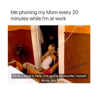 Clock, Memes, and Paris: Me phoning my Mom every 20  minutes while I'm at work  lagoon  Paris: I hate it here. I'm going to murder myself.  Mom: Aw. this is me af. like i hate my job so much especially now. and then my boss is talking to me about work a damn hour before i clock in like if you don't get. -c • • { funnytumblr textposts funnytextpost tumblr funnytumblrpost tumblrfunny followme tumblrfunny textpost tumblrpost haha}