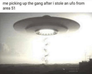 Me🛸Irl: me picking up the gang after i stole an ufo from  area 51 Me🛸Irl