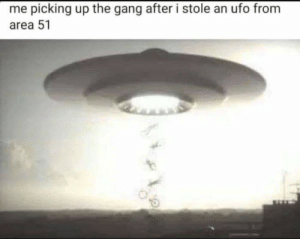 Funny, Gang, and Back: me picking up the gang after i stole an ufo from  area 51 Dont worry , i have your back