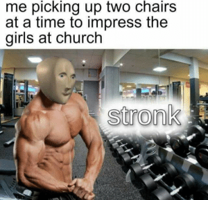 Church, Girls, and Reddit: me picking up two chairs  at a time to impress the  girls at church  stronk Strength arises from within.