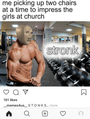 Church, Girls, and Memes: me picking up two chairs  at a time to impress the  girls at church  stronk  101 likes  _memes4us_ STONK S... more  (+ get tf outa here IG, another case of the normies stealing our memes.