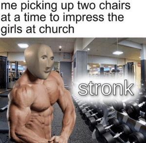 Church, Girls, and Reddit: me picking up two chairs  at a time to impress the  girls at church  stronk iamverystronk