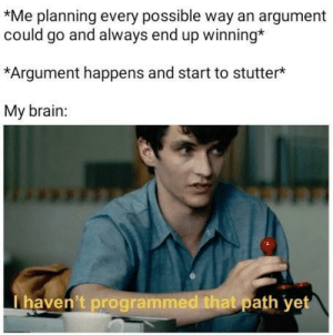 Brain, Stutter, and Argument: Me planning every possible way an argument  could go and always end up winning*  *Argument happens and start to stutter*  My brain:  haven't programmed that path yet *Dyslexic Sounds*