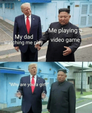 """Dad, Memes, and Game: Me playing a  My dad  Watching me play  video game  """"Why are youla girl"""