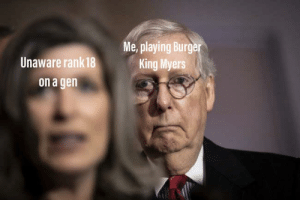 They just sit there: Me, playing Burger  King Myers  Unaware rank 18  on a gen They just sit there