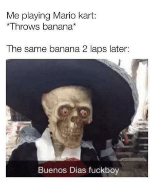 darthlampman:  EVERY DAMN TIME: Me playing Mario kart:  Throws banana*  The same banana 2 laps later:  Buenos Dias fuckboy darthlampman:  EVERY DAMN TIME