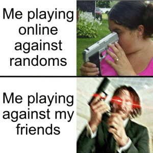 I'm not the only one, right?: Me playing  online  against  randoms  Me playing  against my  friends I'm not the only one, right?