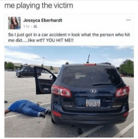 Funny, Girls, and Lol: me playing the victim  Jessyca Eberhardt  So I just got in a car accident n look what the person who hit  me did..like wtf? YOU HIT ME!!  CEP8231 😂😂😂 - - - - funnyshit funmemes100 instadaily instaday daily posts fun nochill girl savage girls boys men women lol lolz follow followme follow for more funny content 💯 @funmemes100