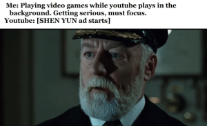 I can recite the 5 minute ad at this point.: Me: Playing video games while youtube plays in the  background. Getting serious, must focus.  Youtube: [SHEN YUN ad starts] I can recite the 5 minute ad at this point.