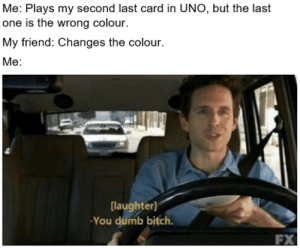 Bitch, Dumb, and Uno: Me: Plays my second last card in UNO, but the last  one is the wrong colour.  My friend: Changes the colour.  Me:  laughter)  You dumb bitch.  FX UNO is great