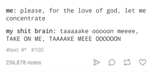 A ha: me: please, for the love of god, let me  concentrate  my shit brain: taaaaake ooooon meeee  TAKEON ME, TAAAAKE MEEE 000OOON  #text#* #100  256,878 notes A ha