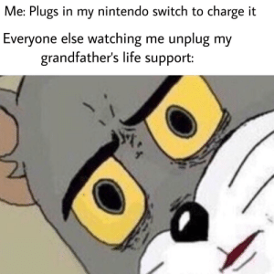 Life, Nintendo, and Act: Me: Plugs in my nintendo switch to charge it  Everyone else watching me unplug my  grandfather's life support: People can act so strangely at times