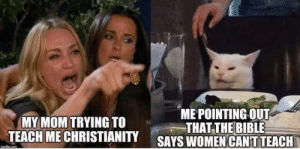 Meirl: ME POINTING OUT  THAT THE BIBLE  SAYS WOMEN CANT TEACH  MY MOM TRYING TO  TEACH ME CHRISTIANITY Meirl