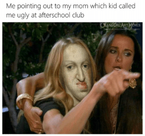 Art Memes: Me pointing out to my mom which kid called  me ugly at afterschool club  CLASSICAL ART MEMES  facebook.com/classicalartmemes