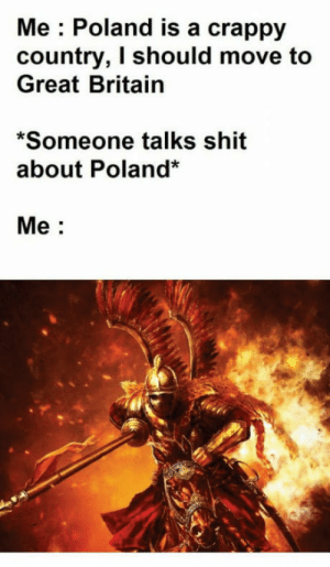 Shit, Britain, and Poland: Me : Poland is a crappy  country, I should move to  Great Britain  Someone talks shit  about Poland*  Me: Kurwa mode
