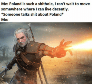 Shit, Live, and Poland: Me: Poland is such a shithole, I can't wait to move  somewhere where I can live decently.  *Someone talks shit about Poland*  Me: * kurwa intensifies*
