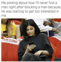 Girl Memes, Never, and How: Me posting about how I'll never find a  man right after blocking a man because  he was starting to get too interested in  me  UN TE ONE  43