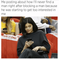 Girl Memes, Never, and How: Me posting about how I'll never find a  man right after blocking a man because  he was starting to get too interested in  me  As I legit blocked a guy once because he told me he liked me
