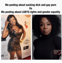 Dick, Gay Porn, and Grindr: Me posting about sucking dick and gay porn  Vs  Me posting about LGBTQ rights and gender equality  tion  STRAIGH  FROM  THE Both sides of @funkdaddy1997 😂