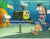 Ass, Friends, and Memes: Me  posting  random  memes  at 2am  My insomniac ass friends  reacting immediately  . mematic.net What is sleep