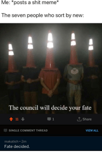 Meme, Shit, and Fate: Me: *posts a shit meme*  The seven people who sort by new:  The council will decide your fate  會11  T, Share  SINGLE COMMENT THREAD  VIEW ALL  makatich 2m  Fate decided.
