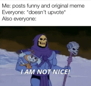 Funny, Meme, and Reddit: Me: posts funny and original meme  Everyone: *doesn't upvote*  Also everyone:  I AM NOT NICE! Every time