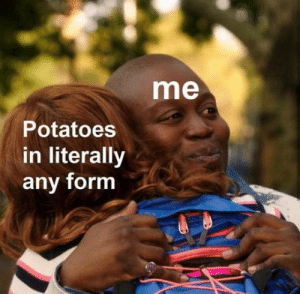 Tru fax only: me  Potatoes  in literally  any form Tru fax only
