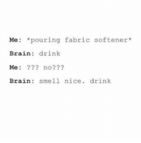 This is way too accurate I stg there's something in it that smells like it would taste nice. Night guys xx: Me: pouring fabric softener  Brain drink  Me  no  Brain smell nice drink This is way too accurate I stg there's something in it that smells like it would taste nice. Night guys xx