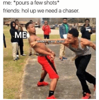 Friends, Memes, and Shit: me: pours a few shots*  friends: hol up we need a chaser.  ME  THAT GAY SHI That shit weak like a limp wrist 😩 . . - - 🚨 FOLLOW: @whypree_tho_vip & @whypree_tv ⚠️ for more 🆘🔥‼️
