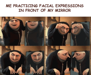 Me_irl: ME PRACTICING FACIAL EXPRESSIONS  IN FRONT OF MY MIRROR Me_irl