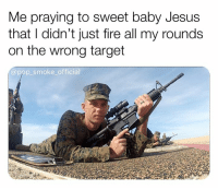 Fire, Jesus, and Memes: Me praying to sweet baby Jesus  that I didn't just fire all my rounds  on the wrong target  @pop smoke_official If you've never felt this anxiety you're probably stolen valor