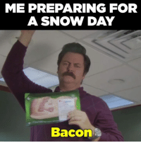 Me preparing for a snow day: ME PREPARING FOR  A SNOW DAY  Bacon Me preparing for a snow day