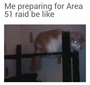 At this point there to many to stop us: Me preparing for Area  51 raid be like At this point there to many to stop us