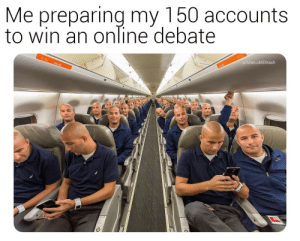 Debate, Online, and Win: Me preparing my 150 accounts  to win an online debate  u/MarcoMDtrash So its begin