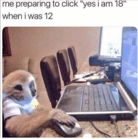 """Click, Funny, and Lmao: me preparing to click """"yes i am 18  when i was 12 Lmao"""