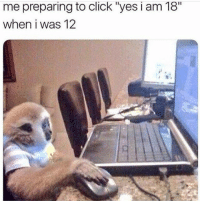 "Click, Yes, and Preparing: me preparing to click ""yes i am 18""  when i was 12 - ̗̀ - • fσℓℓσω @αrtsyqirl • - fσя мσяє αмαzιиg ριиs🌻♡//"