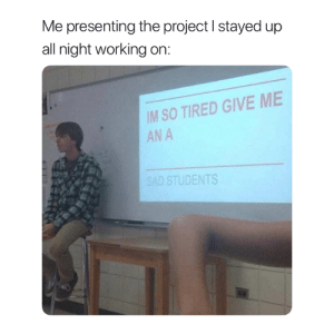Truth 😂: Me presenting the project I stayed up  all night working on:  IM SO TIRED GIVE ME  AN A  SAD STUDENTS Truth 😂