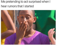 surprised: Me pretending to act surprised when I  hear rumors that I started