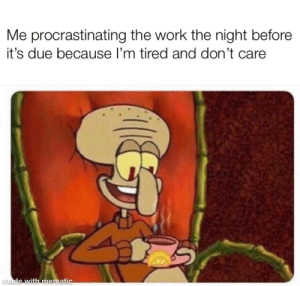 I hate school: Me procrastinating the work the night before  it's due because I'm tired and don't care  made with mematic I hate school