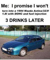 mazda: Me: promise I won't  turn into a 1994 Mazda Astina/323f  1.8l with DOHC and fuel injection  3 DRINKS LATER