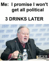 Drinking, Memes, and Good: Me: promise won't  get all political  3 DRINKS LATER  MEMES Good thing he actually did get political