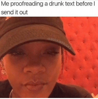 This was me after the fundraiser yesterday 😂😂😂🍷🍷 I'm more of a smoker than a drinker but when I do get sauced there's no telling what kind shenanigans I'm getting into plus drunk texting is my fave via @_mr_ion_give_a_fuck3: Me proofreading a drunk text before l  send it out  @suck This was me after the fundraiser yesterday 😂😂😂🍷🍷 I'm more of a smoker than a drinker but when I do get sauced there's no telling what kind shenanigans I'm getting into plus drunk texting is my fave via @_mr_ion_give_a_fuck3