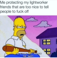 Friends, Fuck, and Strong: Me protecting my lightworker  friends that are too nice to tell  people to fuck off  THE STRONG MUST PROTECT K  THE SWEET Dont bother my friends.