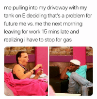 Future, Lazy, and Memes: me pulling into my driveway with my  tank on E deciding that's a problem for  future me vs. me the next morning  leaving for work 15 mins late and  realizing i have to stop for gas Double tap if this is you 💅🏼 @teengirlclub @teengirlclub @teengirlclub relatable lazy relatablememe memes