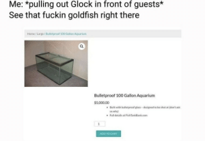 CURRENT MOOD: Me: *pulling out Glock in front of guests*  See that fuckin goldfish right there  Home/Large/Bulletproof 100 Gallon Aquarium  Bulletproof 100 Gallon Aquarium  $5,000.00  Built with bulletproof glass-designed to be shot at (don't ask  us why)  Full details at FishTankBank.com  1  ADD TO CART CURRENT MOOD