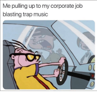 Music, Trap, and Corporate: Me pulling up to my corporate job  blasting trap music
