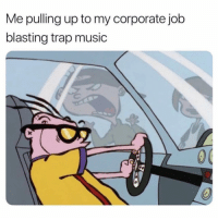 Memes, Music, and Trap: Me pulling up to my corporate job  blasting trap music Me asf 😂😂💯