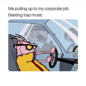 Funny, Music, and Trap: Me pulling up to my corporate jolb  blasting trap music What song is slapping ? 🧐🧐🧐
