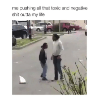Life, Shit, and Girl Memes: me pushing all that toxic and negative  shit outta my life